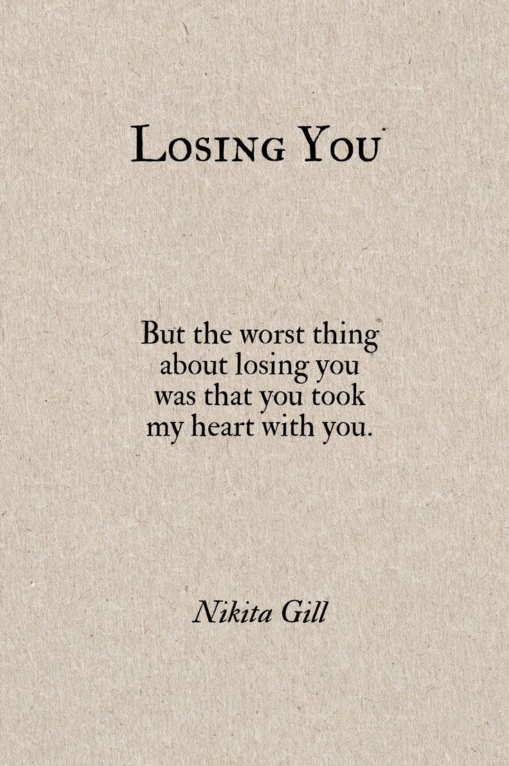 Losing You  But the worst thing about losing you was that you took my heart with you. - Nikita Gill