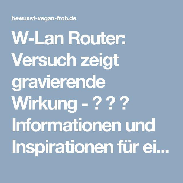 W-Lan Router: Versuch zeigt gravierende Wirkung - ☼ ✿ ☺ Informationen und Inspirationen für ein Bewusstes, Veganes und (F)rohes Leben ☺ ✿ ☼