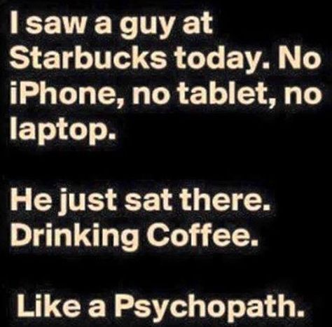 Huh, I remember when I used to just drink coffee at coffee shops too.
