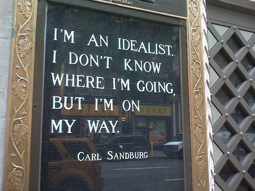 """I'm an idealist.  I don't know where I'm going, but I'm on my way.""  Carl Sandburg"