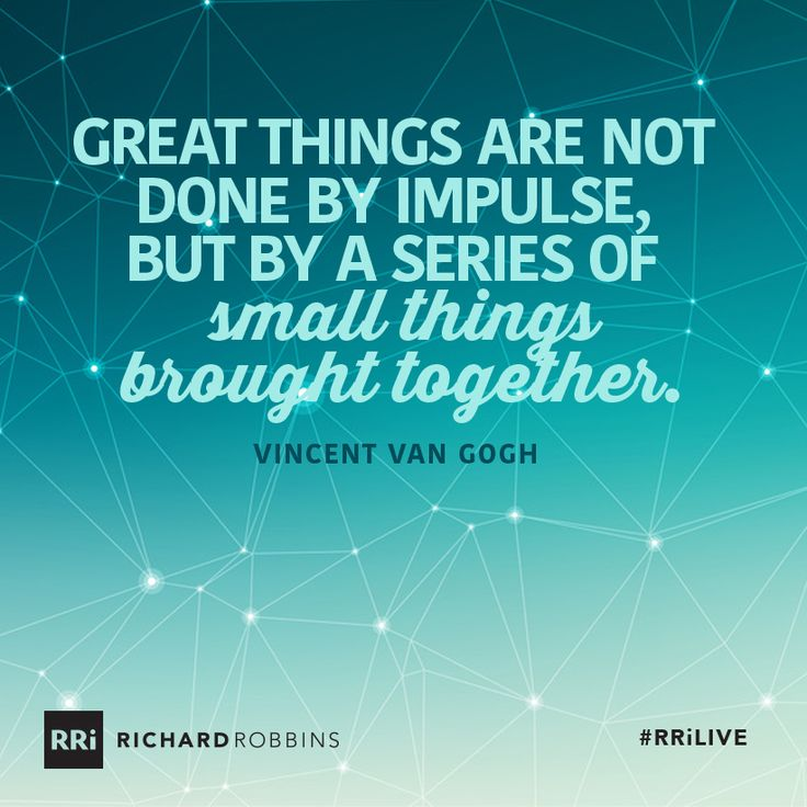 Great things are not done by impulse, but by a series of small things brought together. #RRiLIVE www.richardrobbins.com