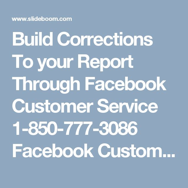 Build Corrections To your Report Through Facebook Customer Service 1-850-777-3086 Facebook Customer Service group guides all of you the means legitimately with the goal that you can without much of a stretch recuperate your lost secret word by your own. For ending this issue from the root, you have to give consideration on the sans toll number 1-850-777-3086. The most gainful for you is, this number can be dialed whenever and furthermore from anyplace of the globe. For more Information…