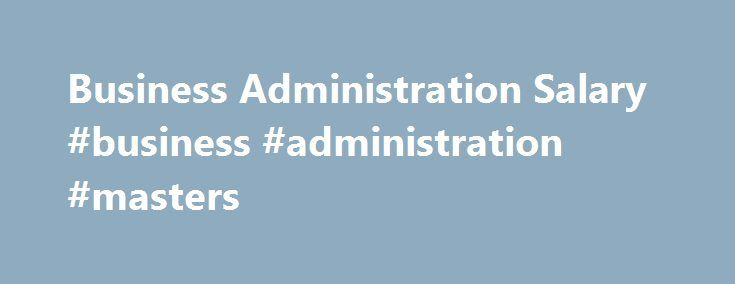 Business Administration Salary #business #administration #masters http://north-carolina.nef2.com/business-administration-salary-business-administration-masters/  Business Administration Salary and Job Outlook Source: U.S. Bureau of Labor Statistics 2016-17 Occupational Outlook Handbook *The salary information listed is based on a national average, unless noted. Actual salaries may vary greatly based on specialization within the field, location, years of experience and a variety of other…
