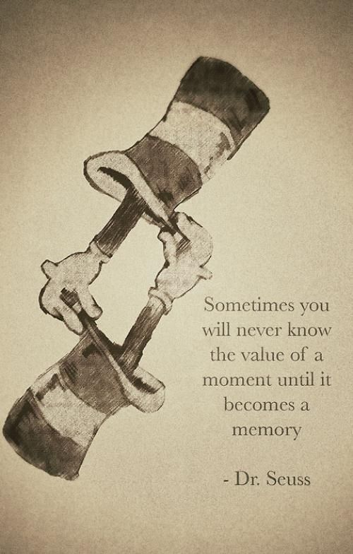 Sometimes you will never know the value of moment until it becomes a memory.  Dr. Seuss