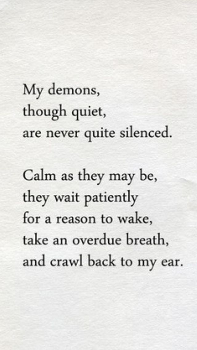 ~ My demons, though quite, are never quite silenced. Calm as they may be, they wait patiently for a reason to wake, take an overdue breath, and crawl back to my ear.