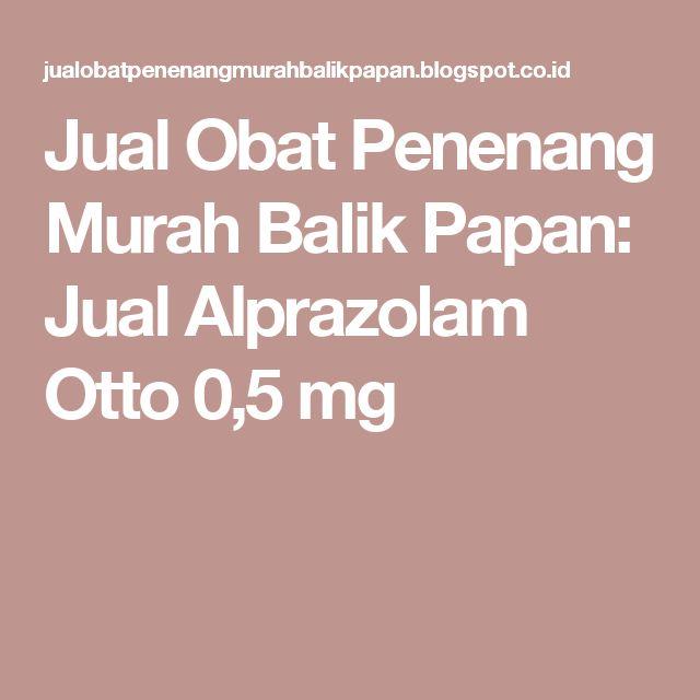 Jual Obat Penenang Murah Balik Papan: Jual Alprazolam Otto 0,5 mg