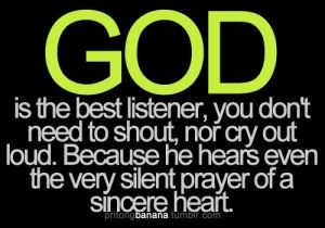 God is the best listener, you don't need to shout, nor cry out loud. Because He hears even the very silent prayer of a sincere heart. by imogene