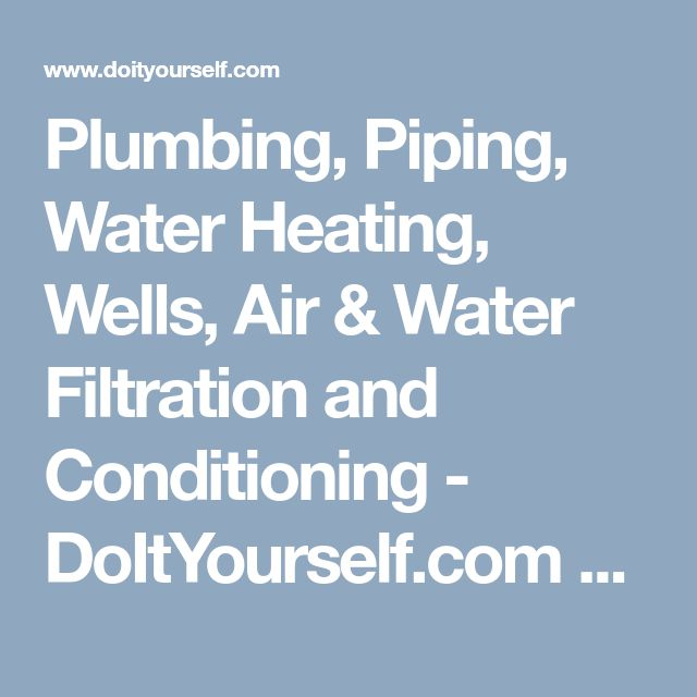 Plumbing, Piping, Water Heating, Wells, Air & Water Filtration and Conditioning - DoItYourself.com Community Forums