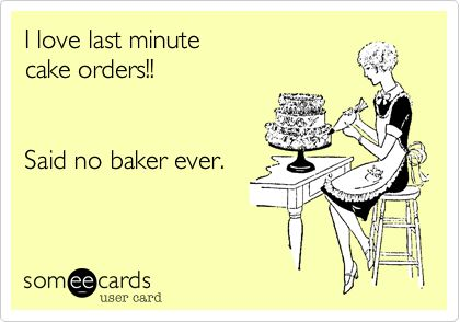 I love last minute cake orders!! Said no baker ever. True!