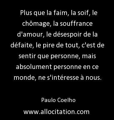 Plus que la faim, la soif, le chômage, la souffrance d'amour, le désespoir de la défaite, le pire de tout, c'est de sentir que personne, mais absolument personne en ce monde, ne s'intéresse à nous. Paulo Coelho