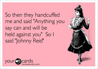 So then they handcuffed me and said 'Anything you say can and will be held against you' So I said 'Johnny Reid'.