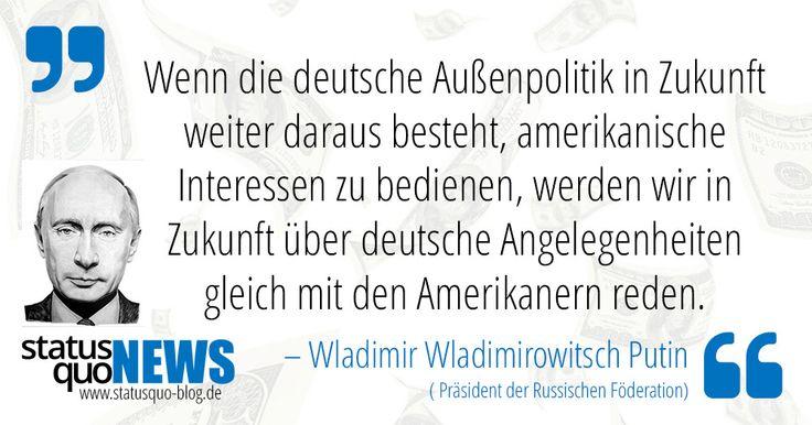 """Wladimir Putin: """"Wenn die deutsche Außenpolitik in Zukunft weiter daraus besteht, amerikanische Interessen..."""" - http://www.statusquo-news.de/wladimir-putin-wenn-die-deutsche-aussenpolitik-in-zukunft-weiter-daraus-besteht-amerikanische-interessen/"""