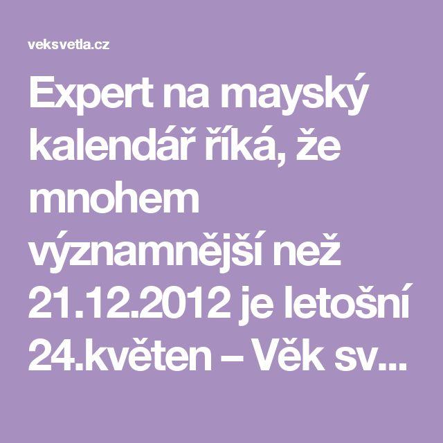 Expert na mayský kalendář říká, že mnohem významnější než 21.12.2012 je letošní 24.květen – Věk světla