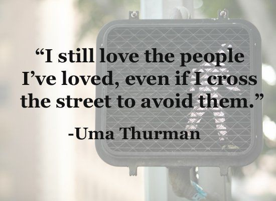 """""""I still love the people that I've loved, even if I cross the street to avoid them."""" - Uma Thurman"""