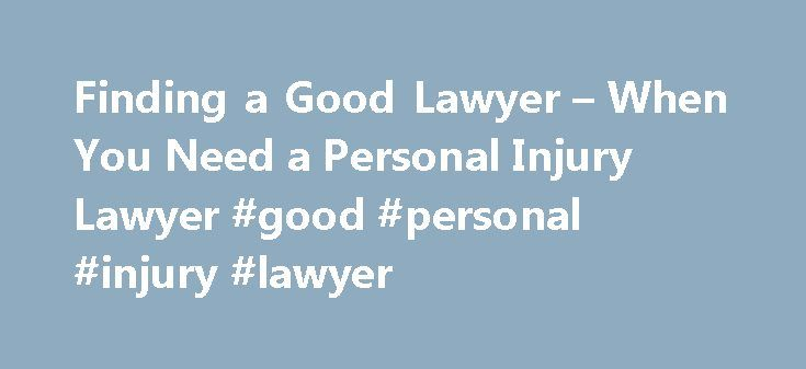 Finding a Good Lawyer – When You Need a Personal Injury Lawyer #good #personal #injury #lawyer http://mesa.nef2.com/finding-a-good-lawyer-when-you-need-a-personal-injury-lawyer-good-personal-injury-lawyer/  # Finding a Good Personal Injury Lawyer Whether you simply want to discuss your claim with a lawyer to get some ideas about how to conduct further negotiations yourself or prepare your case for small claims court or arbitration, or you want to hire a lawyer to completely handle your…