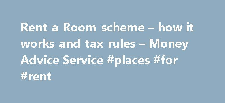 Rent a Room scheme – how it works and tax rules – Money Advice Service #places #for #rent http://apartment.remmont.com/rent-a-room-scheme-how-it-works-and-tax-rules-money-advice-service-places-for-rent/  #rent a room # Rent a Room scheme – how it works and tax rules If you're looking for ways to improve your bank balance, one option is to rent out your spare room. By signing up to the Rent a Room scheme, not only do you enjoy the extra income from the rent, but Continue Reading