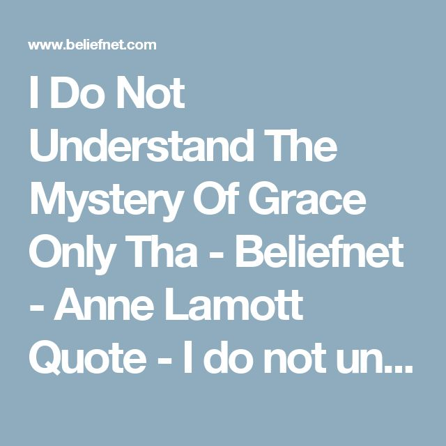 I Do Not Understand The Mystery Of Grace Only Tha - Beliefnet - Anne Lamott Quote - I do not understand the mystery of grace--only that