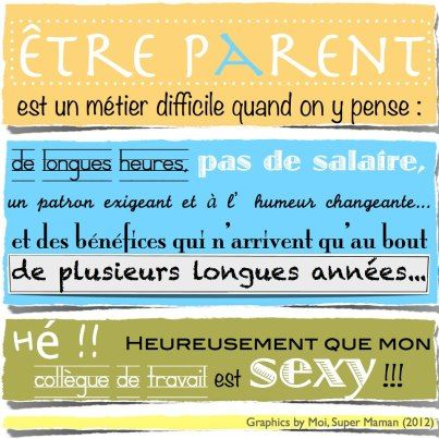 Être parent est un métier difficile quand on y pense : de longues heures, pas de salaire, un patron exigeant et à l'humeur changeante... et des bénéfices qui n'arrivent qu'au bout de plusieurs longues années... Hé ! Heureusement que mon collègue de travail est sexy ! #citation #parents