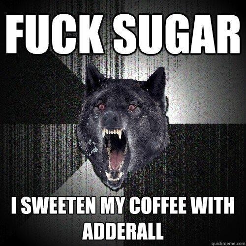 ff5076b16a5bde27db069f4ed88bd222 insanity wolf its funny fuck sugar i sweeten my coffee with adderall fuck sugar i,Adderall Meme