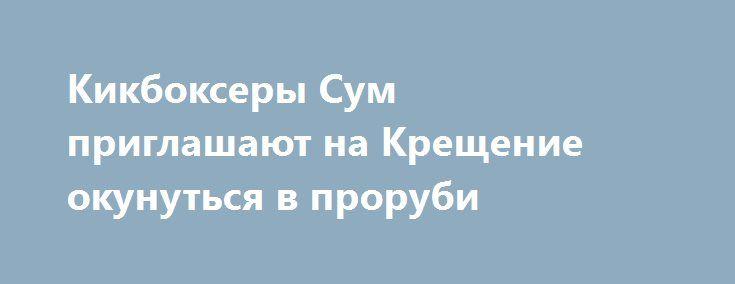 Кикбоксеры Сум приглашают на Крещение окунуться в проруби  http://sumypost.com/sumynews/sport/kikboksery_sum_priglashayut_na_krewenie_okunutsya_v_prorubi  Такое сообщение делает федерация кикбоксинга Сум: