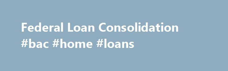 Federal Loan Consolidation #bac #home #loans http://loan-credit.remmont.com/federal-loan-consolidation-bac-home-loans/  #federal loan consolidation # Federal Loan Consolidation Another loan repayment option is federal loan consolidation. A Federal Consolidation Loan (FCL) is a loan that you can borrow to pay off some or all of your existing eligible federal student loans, both graduate and undergraduate. The FCL has a fixed interest rate with a repayment term […]