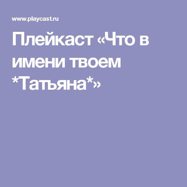 Плейкаст «Что в имени твоем *Татьяна*»
