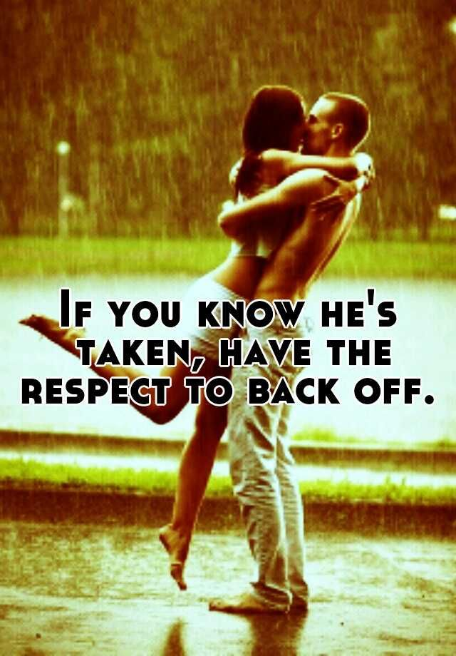 If you know he's taken, have the respect to back off.