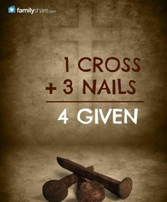 1 Cross 3 nails = 4 given ~~I Love the Bible and Jesus Christ, Christian Quotes and verses. The beauty of God in your inbox daily at http://www.godismyguide.com
