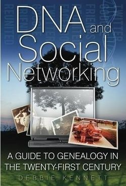DNA and Social Networking: A Guide to Genealogy in the 21st Century