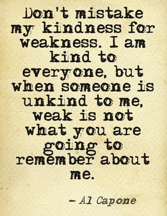 Don't mistake my kindness for weakness.  I am kind to everyone, but when someone is unkind to me, weak is not what you are going to remember about me. Al Capone