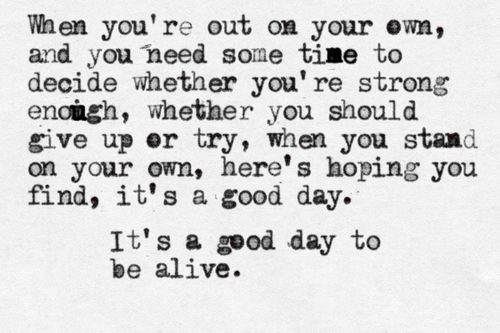 When you're out on your own, and you need some time to decide whether you're strong enough, whether you should give up or try, when you stand on your own, here's hoping you find, it's a good day. It's a good day to be alive.