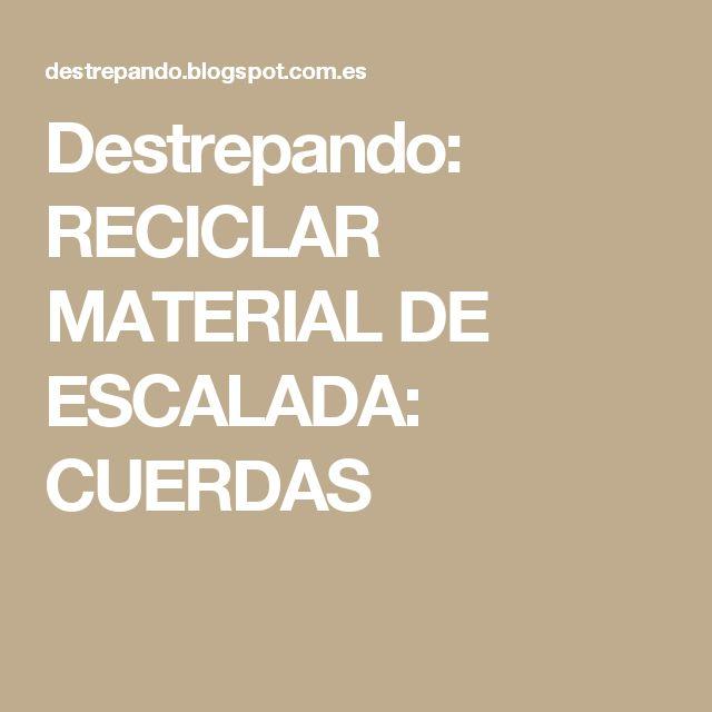 Destrepando: RECICLAR MATERIAL DE ESCALADA: CUERDAS