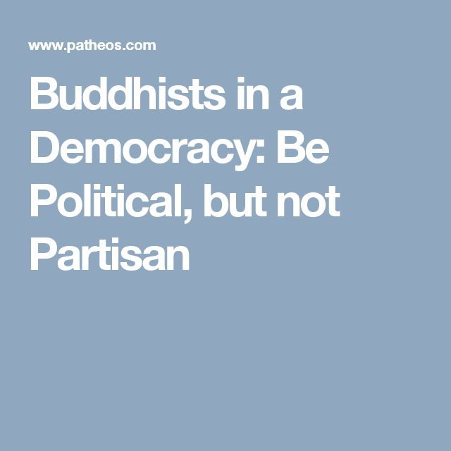 Buddhists in a Democracy: Be Political, but not Partisan