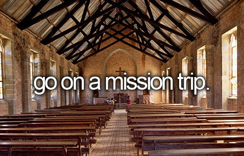 go on a mission trip. (done multiple times)
