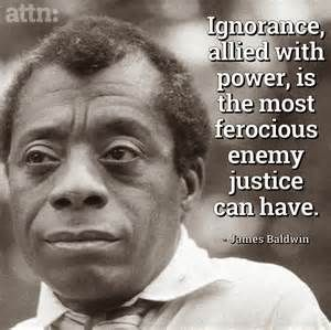 """Ignorance, allied with power, is the most ferocious enemy justice can have."" ___ James Baldwin"