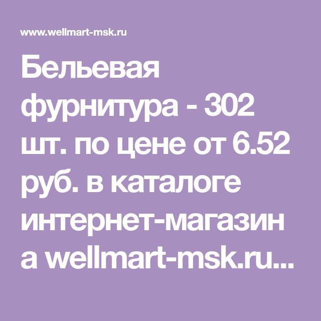 Бельевая фурнитура - 302 шт. по цене от 6.52 руб. в каталоге интернет-магазина wellmart-msk.ru. Доставка, услуга обмена/возврата.