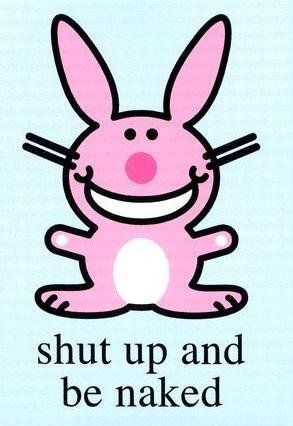 Happy Bunny, shut up and be naked