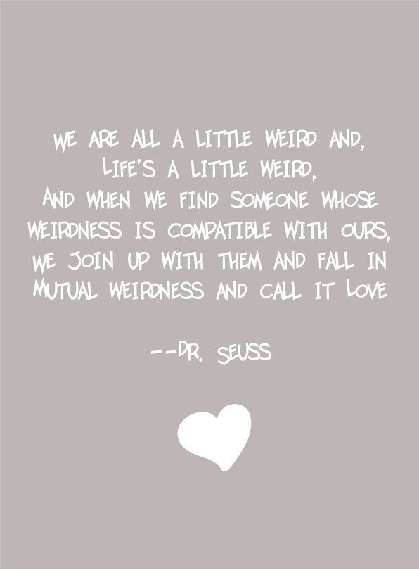 We are all a little weird and life's a little weird, and when we find someone whose weirdness is compatible with ours, we join up with them and fall in mutual weirdness and call it love.