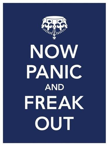 Panic and freak out- so much more real than keeping calm and carrying on :)