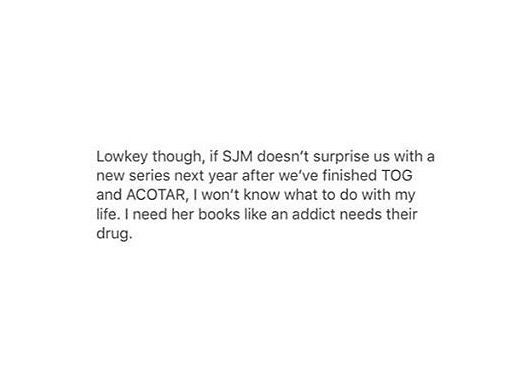 And if there won't be another serie,we will reread ToG and aCoTaR over and over until we know every single thing, just everything that happened and if there's not enough, we will write our own fanfics!