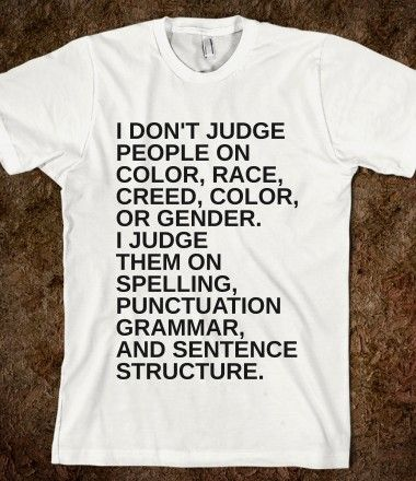 "Totally judging this shirt because it says ""Color"" twice. It would help to at least re-read a sentence on a shirt you make about grammar and sentence structure."