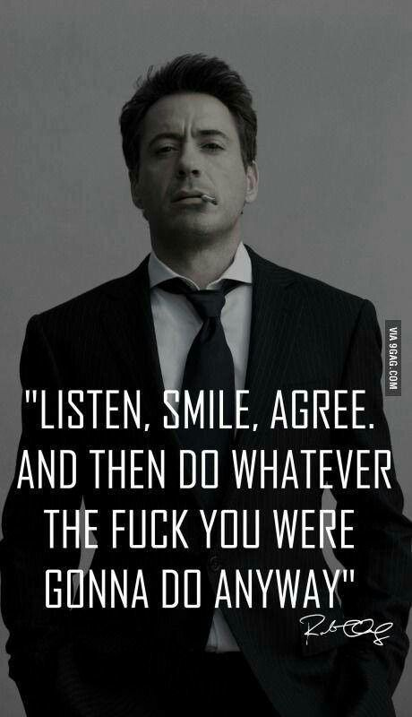 Robert Downey Jr.  This was my mantra during anesthesia school.