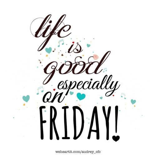 * life is good especially on Friday!