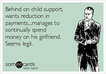 Behind on child support, wants reduction in payments....manages to continually spend money on his girlfriend. Seems legit.
