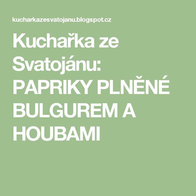 Kuchařka ze Svatojánu: PAPRIKY PLNĚNÉ BULGUREM A HOUBAMI