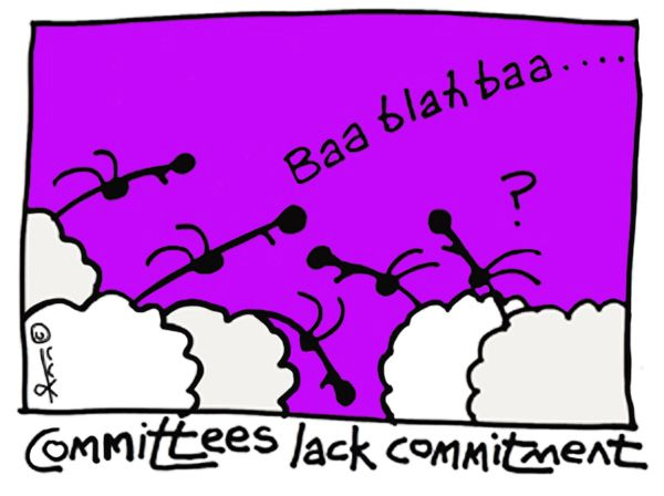 """Committees lack Commitment"" by Ann Gadd. All too often committees are where egos get to act out rather than for actual work to get done. The commitment then is more to self-interest than the task required."