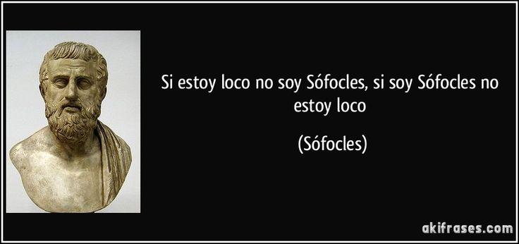 Si estoy loco no soy Sófocles, si soy Sófocles no estoy loco (Sófocles)