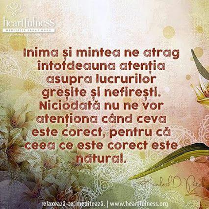 """""""Inima și mintea ne atrag întotdeauna atenția asupra lucrurilor greșite și nefirești. Niciodată nu ne vor atenționa când ceva este corect, pentru că ceea ce este corect este natural."""" ~ Kamlesh D. Patel #inspiratii_zilnice   #heartfulness   #hfnro Heartfulness Romania - Google+"""