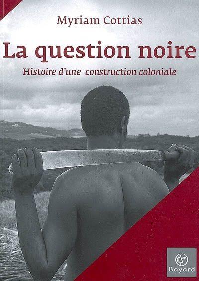907.2 COT - La question noire : histoire d'une construction coloniale / M. Cottias.