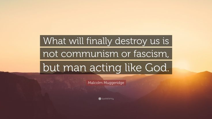 "Malcolm Muggeridge Quote: ""What will finally destroy us is not communism or fascism, but man acting like God."""